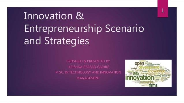 Innovation & Entrepreneurship Scenario and Strategies PREPARED & PRESENTED BY KRISHNA PRASAD GAIHRE M.SC. IN TECHNOLOGY AN...
