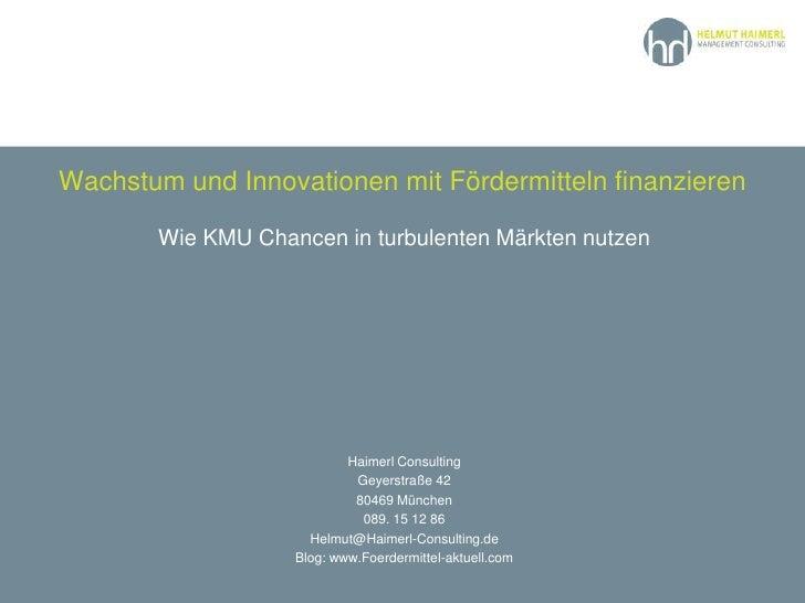 Wachstum und Innovationen mit Fördermitteln finanzieren<br />Wie KMU Chancen in turbulenten Märkten nutzen <br />Haimerl C...
