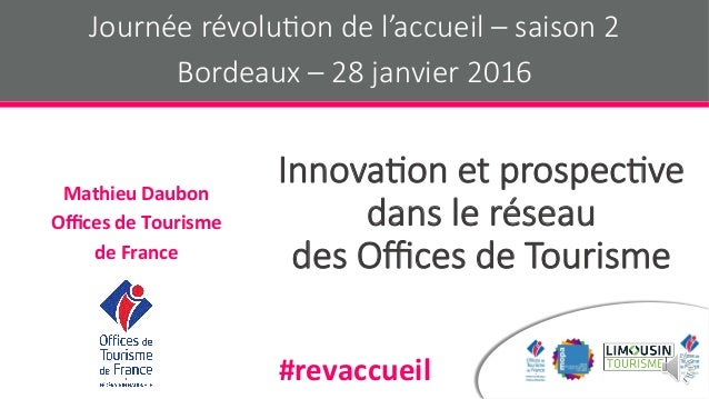 Innova&on et prospec&ve dans le réseau des Offices de Tourisme MathieuDaubon OfficesdeTourisme deFrance Journée révolu...