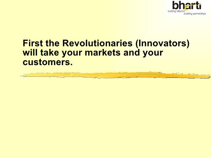 First the Revolutionaries (Innovators)  will take your markets and your customers.