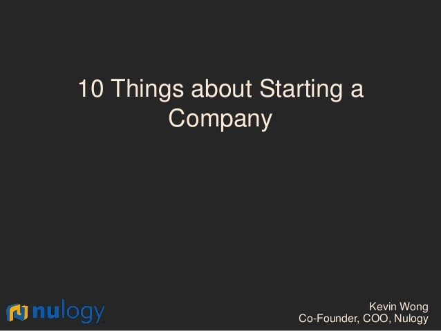 10 Things about Starting a Company  Kevin Wong Co-Founder, COO, Nulogy