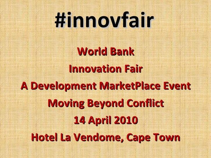 #innovfair World Bank Innovation Fair A Development MarketPlace Event Moving Beyond Conflict 14 April 2010 Hotel La Vendom...