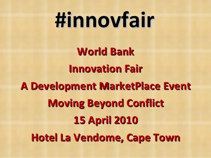 #innovfair World Bank Innovation Fair A Development MarketPlace Event Moving Beyond Conflict 15 April 2010 Hotel La Vendom...