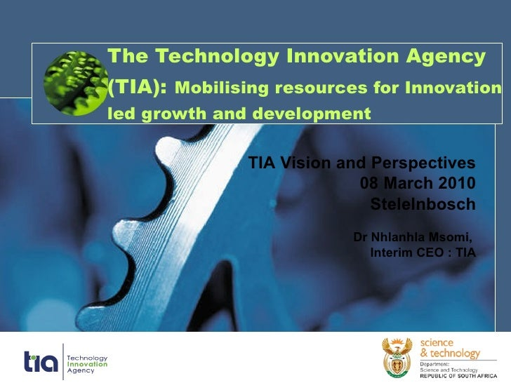 The Technology Innovation Agency (TIA):   Mobilising resources for Innovation led growth and development TIA Vision and Pe...