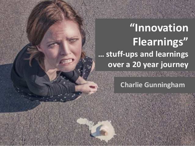 """Charlie Gunningham """"Innovation Flearnings"""" … stuff-ups and learnings over a 20 year journey"""