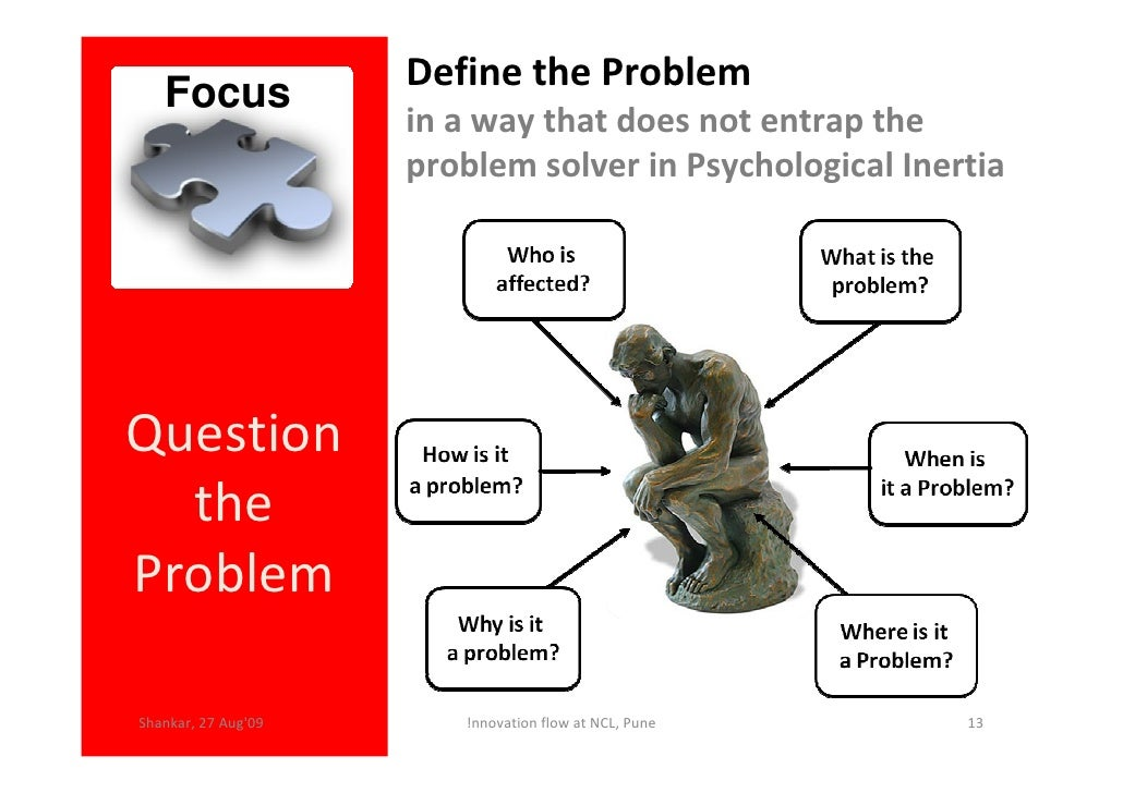 Define the Problem    Focus                      in a way that does not entrap the                      problem solver in ...