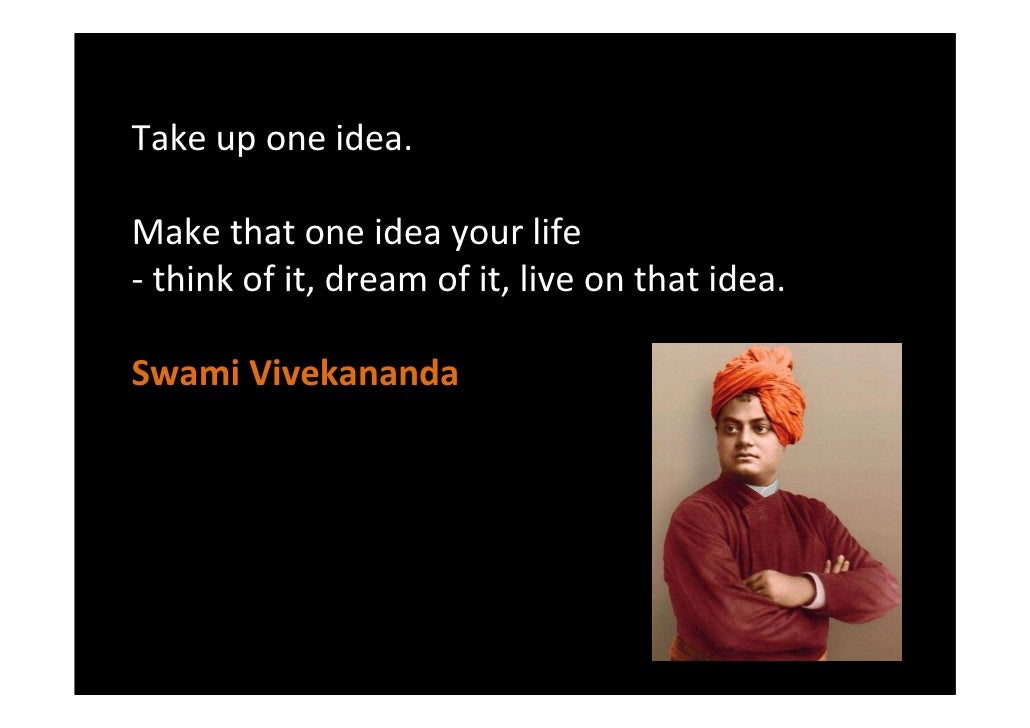 Take up one idea.  Make that one idea your life - think of it, dream of it, live on that idea.  Swami Vivekananda         ...