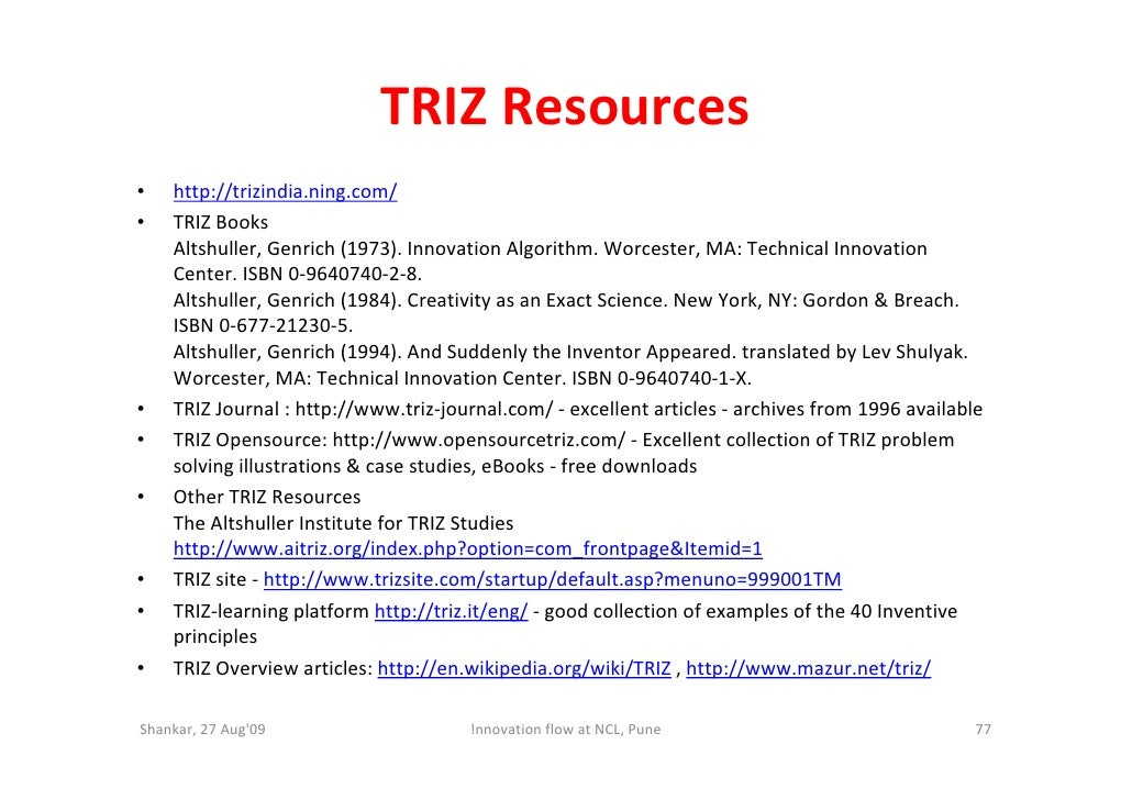 TRIZ Resources •   http://trizindia.ning.com/ •   TRIZ Books     Altshuller, Genrich (1973). Innovation Algorithm. Worcest...