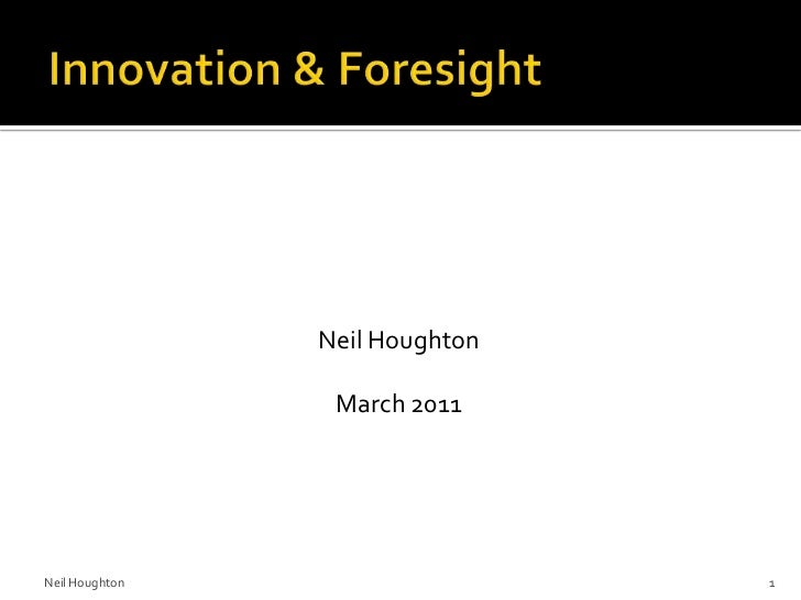 Innovation & Foresight<br />Neil Houghton<br />March 2011<br />Neil Houghton<br />1<br />