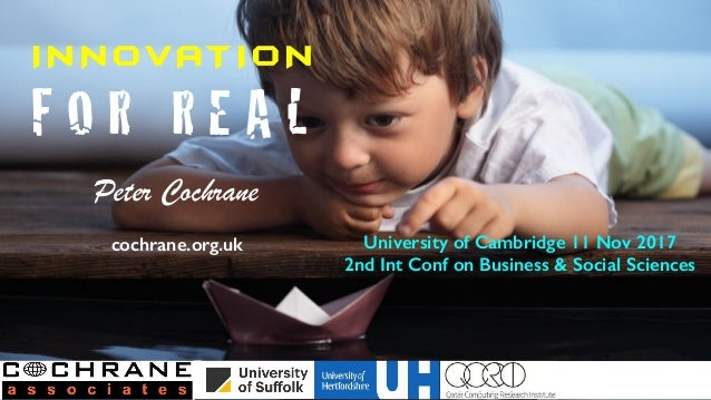 I N N OVAT I O N F O R R E A L Peter Cochrane cochrane.org.uk University of Cambridge 11 Nov 2017 2nd Int Conf on Business...
