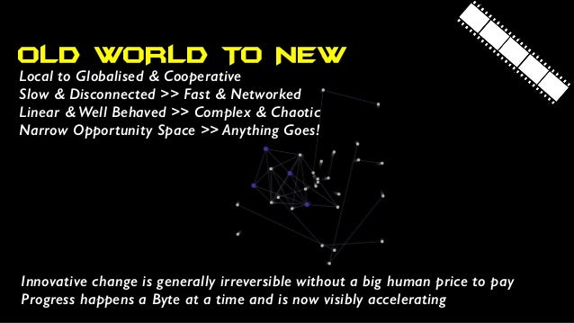 OLD WORLD TO NEW Local to Globalised & Cooperative Slow & Disconnected >> Fast & Networked Linear & Well Behaved >> Comple...
