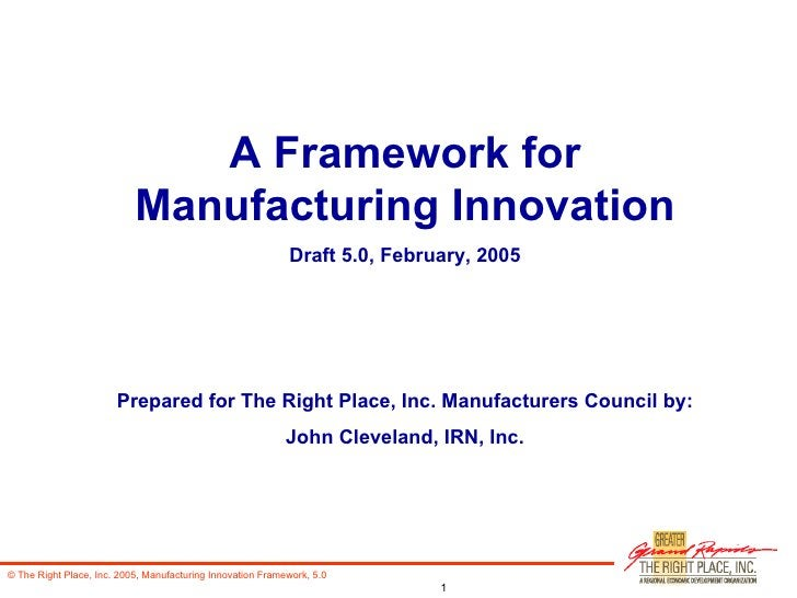 A Framework for Manufacturing Innovation Draft 5.0, February, 2005 Prepared for The Right Place, Inc. Manufacturers Counci...