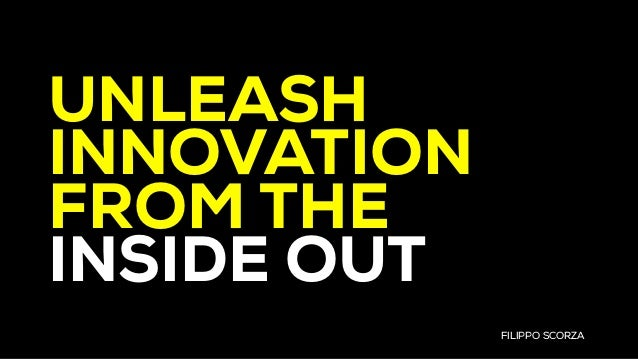 FILIPPO SCORZA UNLEASH INNOVATION FROM THE INSIDE OUT