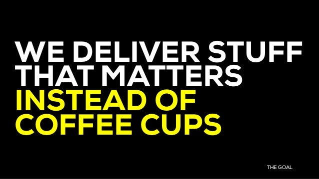 WE DELIVER STUFF THAT MATTERS INSTEAD OF COFFEE CUPS THE GOAL