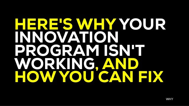 HERE'S WHY YOUR INNOVATION PROGRAM ISN'T WORKING, AND HOW YOU CAN FIX WHY