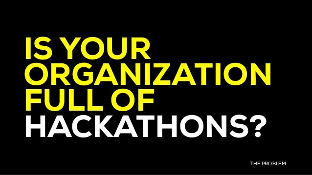 IS YOUR ORGANIZATION FULL OF HACKATHONS? THE PROBLEM
