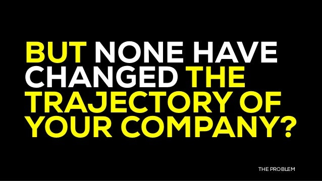 BUT NONE HAVE CHANGED THE TRAJECTORY OF YOUR COMPANY? THE PROBLEM