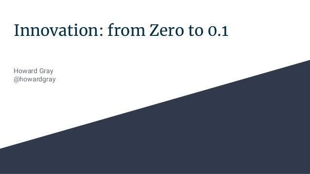 Innovation: from Zero to 0.1 Howard Gray @howardgray