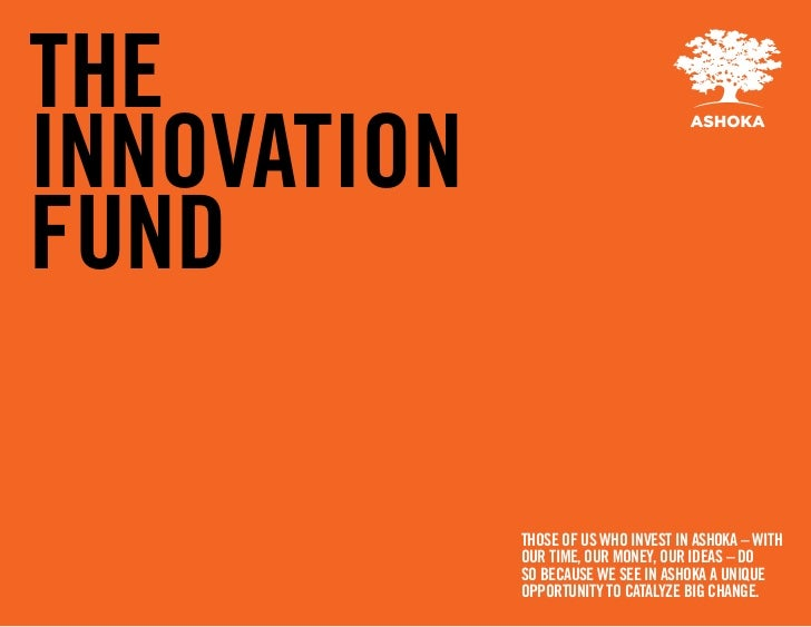 THEINNOVATIONFUND             THOSE OF US WHO INVEST IN ASHOKA – WITH             OUR TIME, OUR MONEY, OUR IDEAS – DO     ...