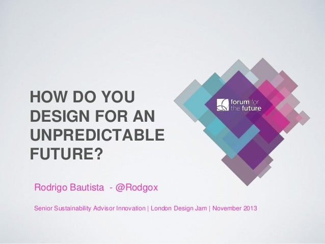 HOW DO YOU DESIGN FOR AN UNPREDICTABLE FUTURE? Rodrigo Bautista - @Rodgox Senior Sustainability Advisor Innovation | Londo...