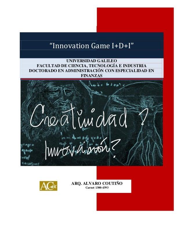 """""""Innovation Game I+D+I""""  """"Innovation Game I+D+I"""" UNIVERSIDAD GALILEO FACULTAD DE CIENCIA, TECNOLOGÍA E INDUSTRIA DOCTORADO..."""