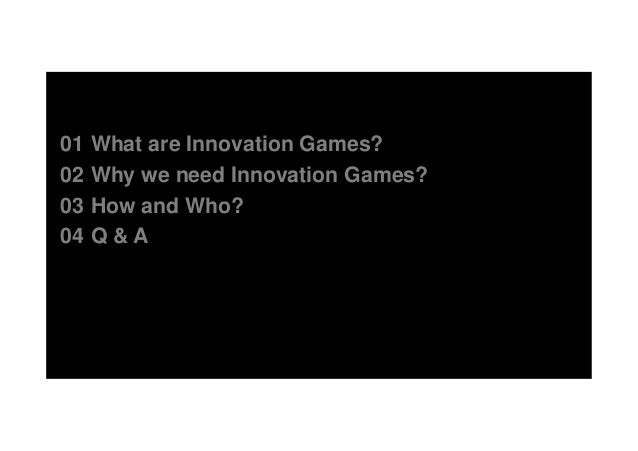 01 What are Innovation Games? 02 Why we need Innovation Games? 03 How and Who? 04 Q & A