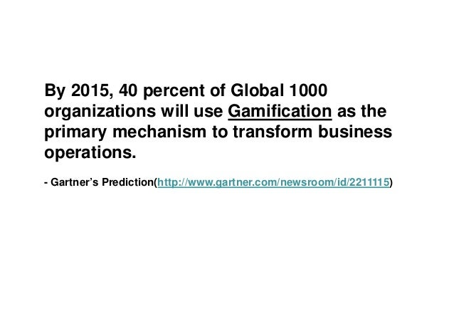 By 2015, 40 percent of Global 1000 organizations will use Gamification as the primary mechanism to transform business oper...