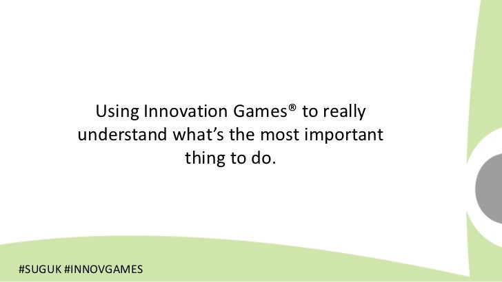 Using Innovation Games® to really        understand what's the most important                     thing to do.#SUGUK #INNO...