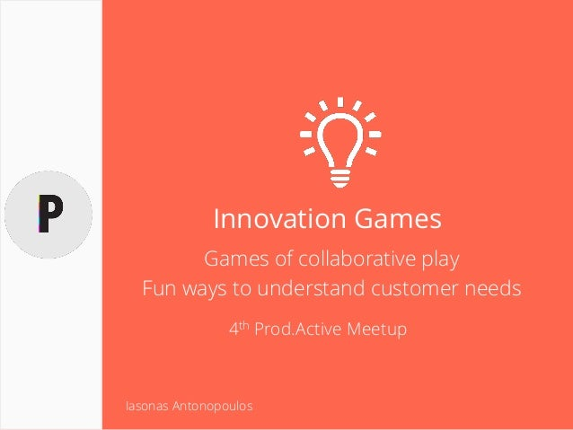 Innovation Games Games of collaborative play Fun ways to understand customer needs 4th Prod.Active Meetup Iasonas Antonopo...