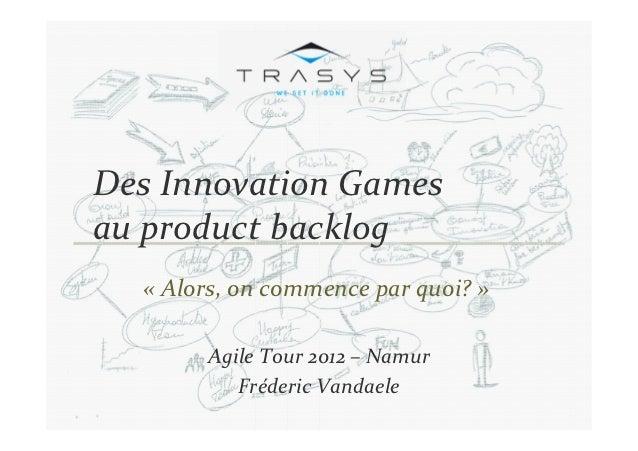Des Innovation Gamesau product backlog c  « Alors, on commence par quoi? »        Agile Tour 2012 – Namur           Fréder...