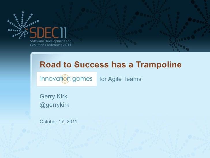 Road to Success has a Trampoline                   for Agile TeamsGerry Kirk@gerrykirkOctober 17, 2011