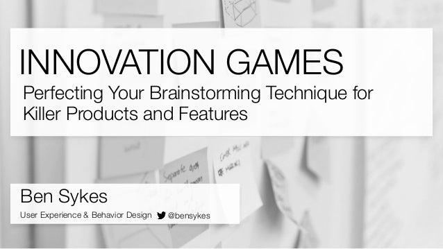 INNOVATION GAMES Ben Sykes User Experience & Behavior Design @bensykes Perfecting Your Brainstorming Technique for Killer ...