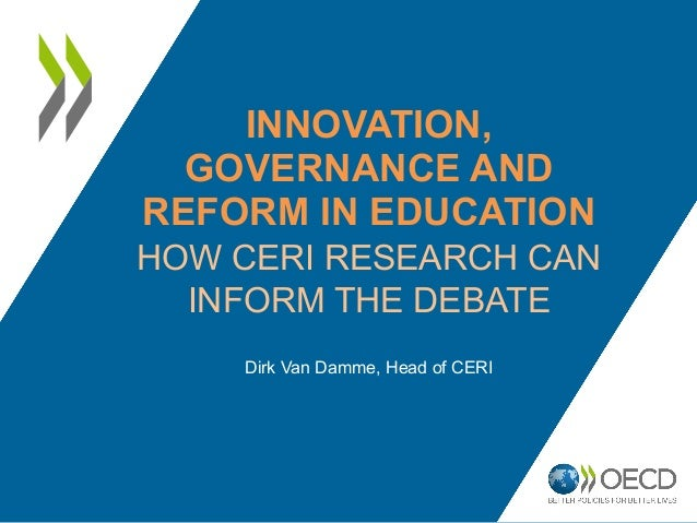 INNOVATION,  GOVERNANCE AND  REFORM IN EDUCATION  HOW CERI RESEARCH CAN  INFORM THE DEBATE  Dirk Van Damme, Head of CERI