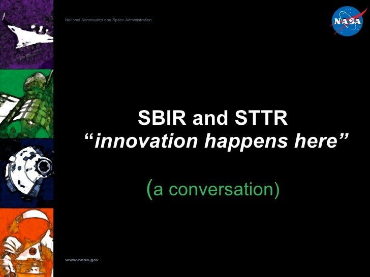 "SBIR and STTR  "" innovation happens here"" ( a conversation) National Aeronautics and Space Administration www.nasa.gov"