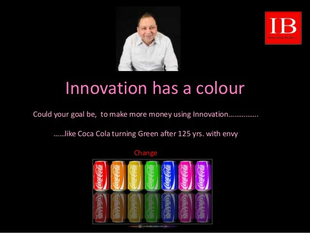 Innovation has a colour Could your goal be, to make more money using Innovation……………. ……like Coca Cola turning Green after...