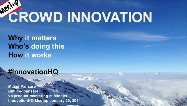 CROWD INNOVATION Why it matters Who's doing this How it works #InnovationHQ Milind Pansare @milindpansare vp product marke...