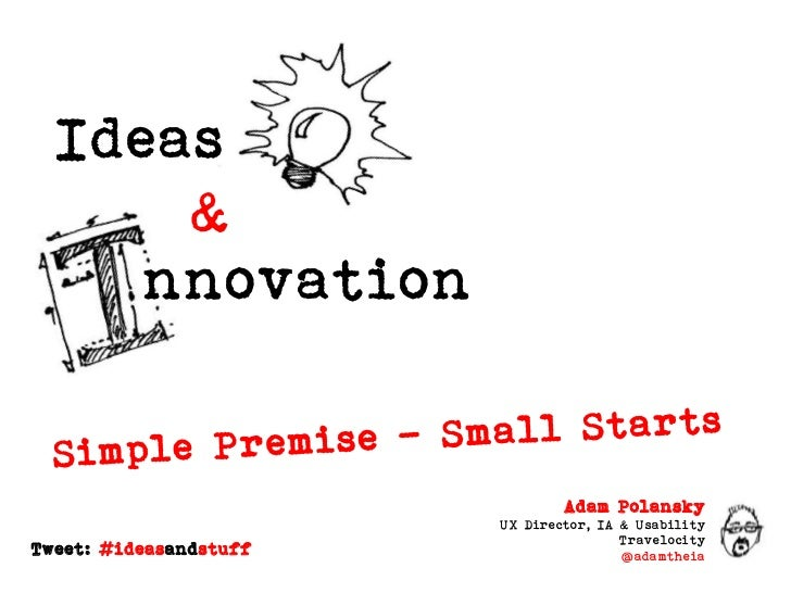 Ideas<br />&<br />nnovation<br />Simple Premise – Small Starts<br />Adam Polansky<br />UX Director, IA & Usability<br />Tr...