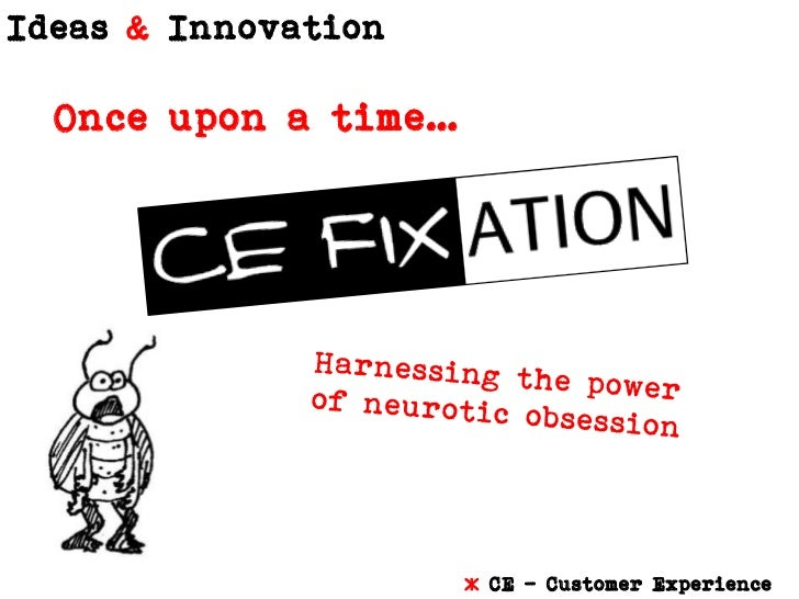 Once upon a time…<br />Harnessing the power of neurotic obsession<br />* CE – Customer Experience<br />
