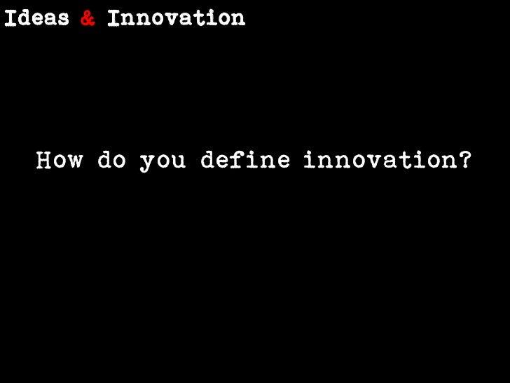 Ideas &Innovation<br />How do you define innovation?<br />