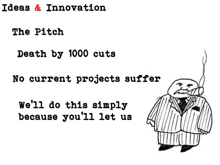 The Pitch <br />Death by 1000 cuts<br />No current projects suffer<br />We'll do this simply because you'll let us<br />