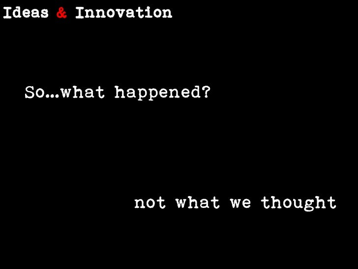 Ideas &Innovation<br />So…what happened?<br />not what we thought<br />