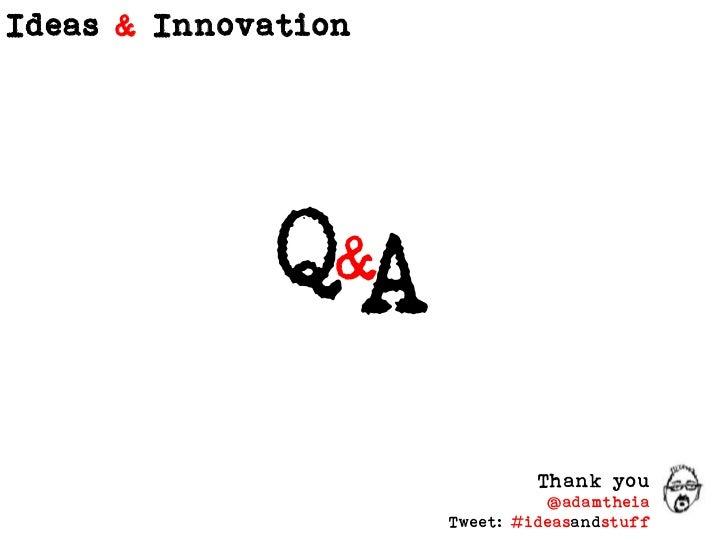 Q<br />A<br />&<br />Thank you<br />@adamtheia<br />Tweet: #ideasandstuff<br />