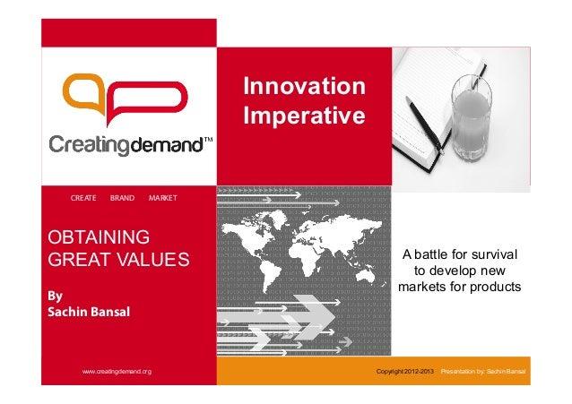 Innovation Imperative CREATE BRAND MARKET www.creatingdemand.org Copyright 2012-2013 Presentation by: Sachin Bansal OBTAIN...