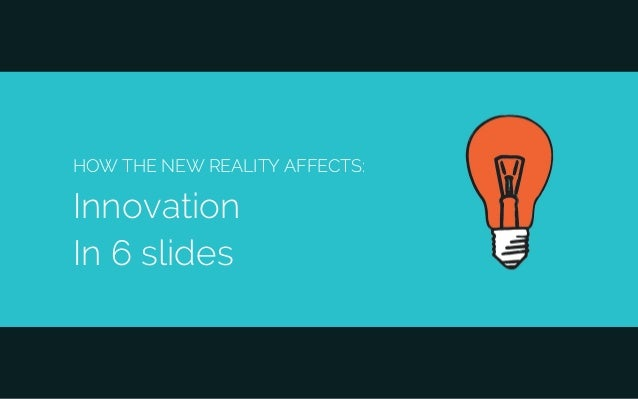 HOW THE NEW REALITY AFFECTS: Innovation In 6 slides