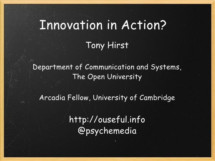 Innovation in Action? Tony Hirst Department of Communication and Systems, The Open University Arcadia Fellow, University o...