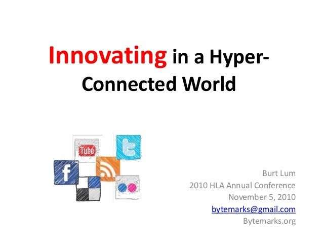 Innovating in a Hyper- Connected World Burt Lum 2010 HLA Annual Conference November 5, 2010 bytemarks@gmail.com Bytemarks....