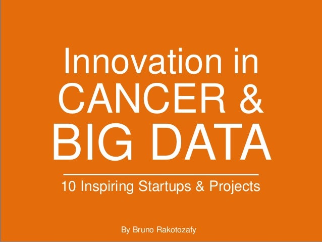 CANCER & Innovation in BIG DATA 10 Inspiring Startups & Projects By Bruno Rakotozafy