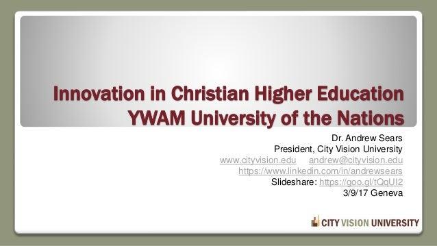 Innovation in Christian Higher Education YWAM University of the Nations Dr. Andrew Sears President, City Vision University...