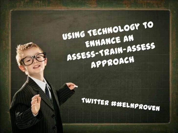 Using Technology to <br />Enhance an <br />Assess-Train-Assess <br />approach<br />Twitter ##elnproven<br />