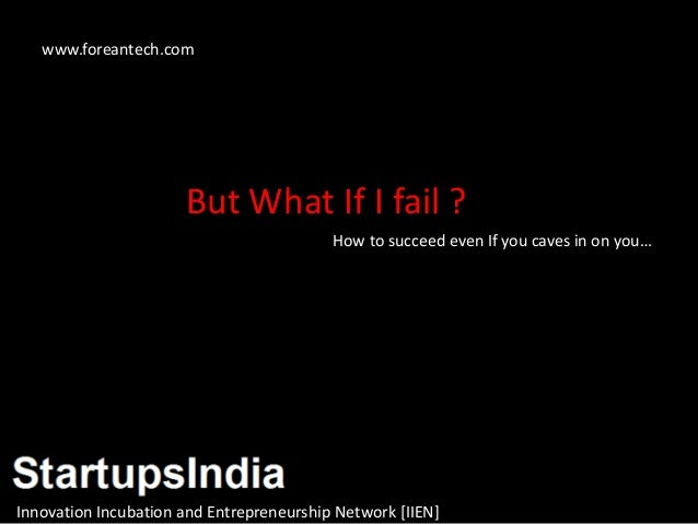 But What If I fail ? How to succeed even If you caves in on you… Innovation Incubation and Entrepreneurship Network [IIEN]...